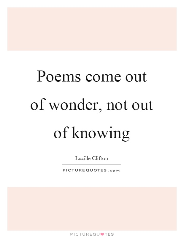Poems come out of wonder, not out of knowing Picture Quote #1