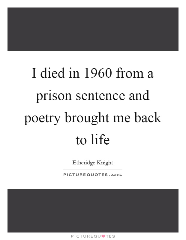 I died in 1960 from a prison sentence and poetry brought me back to life Picture Quote #1