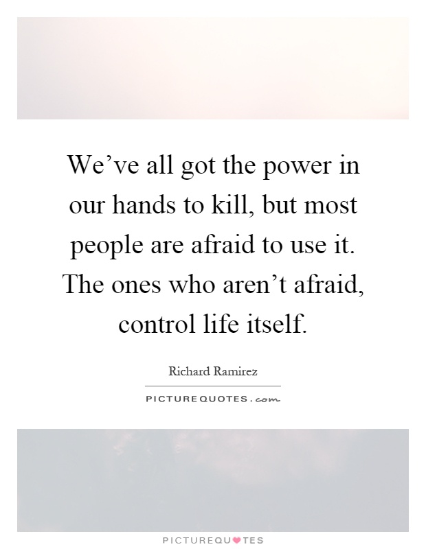 We've all got the power in our hands to kill, but most people are afraid to use it. The ones who aren't afraid, control life itself Picture Quote #1
