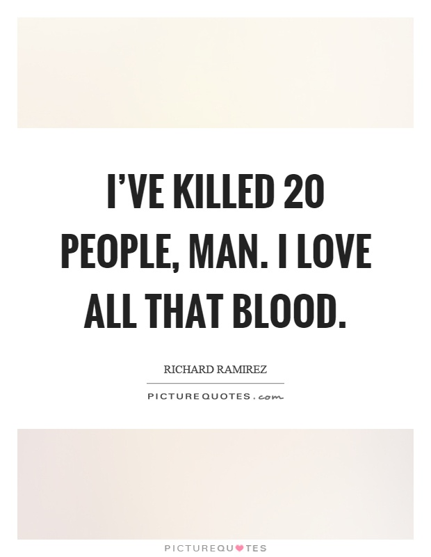 I've killed 20 people, man. I love all that blood Picture Quote #1