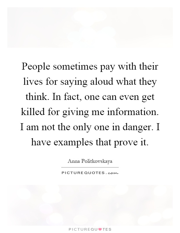 People sometimes pay with their lives for saying aloud what they think. In fact, one can even get killed for giving me information. I am not the only one in danger. I have examples that prove it Picture Quote #1