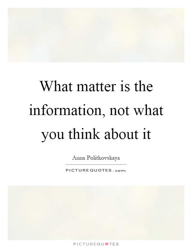 What matter is the information, not what you think about it Picture Quote #1