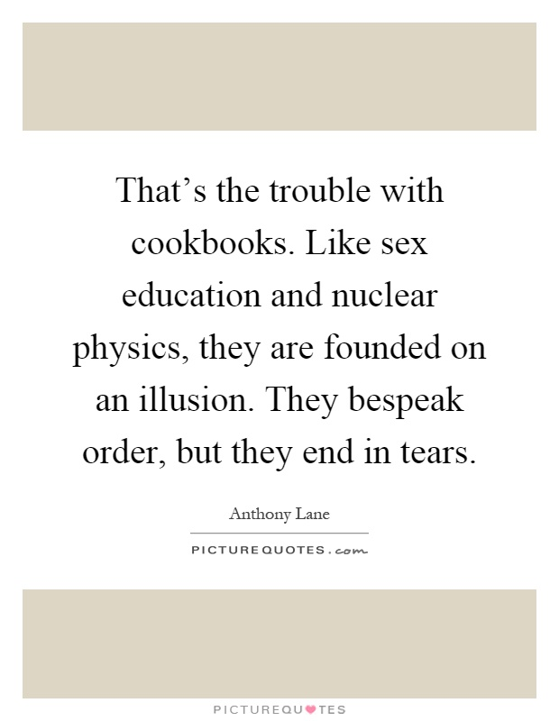That's the trouble with cookbooks. Like sex education and nuclear physics, they are founded on an illusion. They bespeak order, but they end in tears Picture Quote #1