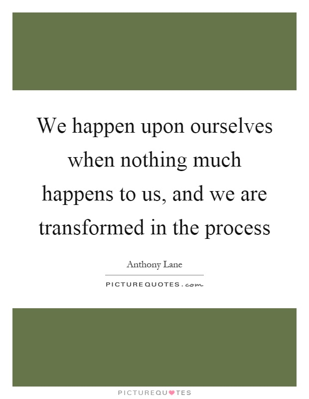 We happen upon ourselves when nothing much happens to us, and we are transformed in the process Picture Quote #1
