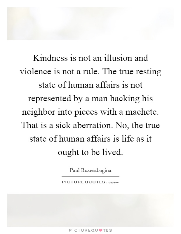 Kindness is not an illusion and violence is not a rule. The true resting state of human affairs is not represented by a man hacking his neighbor into pieces with a machete. That is a sick aberration. No, the true state of human affairs is life as it ought to be lived Picture Quote #1