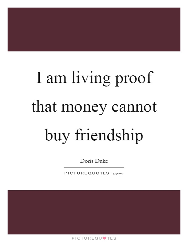 Lovely I Am Living Proof That Money Cannot Buy Friendship Picture Quote #1