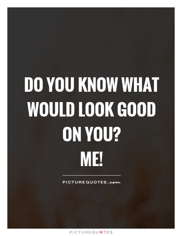 Do you know what would look good on you?  me! Picture Quote #1