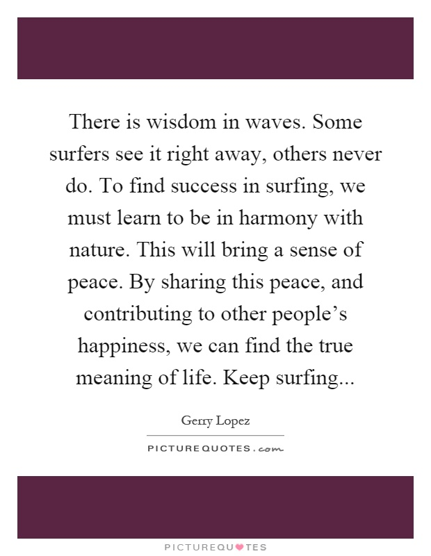 There is wisdom in waves. Some surfers see it right away, others never do. To find success in surfing, we must learn to be in harmony with nature. This will bring a sense of peace. By sharing this peace, and contributing to other people's happiness, we can find the true meaning of life. Keep surfing Picture Quote #1