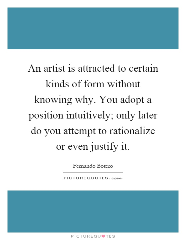 an artist is attracted to certain kinds of form without knowing why you adopt a position intuitively only later do you attempt to rationalize or even