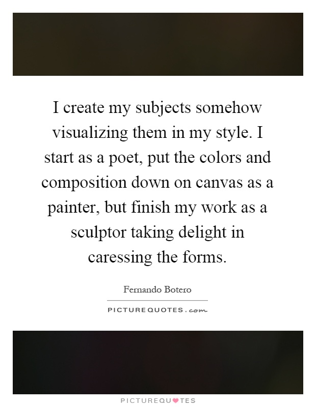 I create my subjects somehow visualizing them in my style. I start as a poet, put the colors and composition down on canvas as a painter, but finish my work as a sculptor taking delight in caressing the forms Picture Quote #1