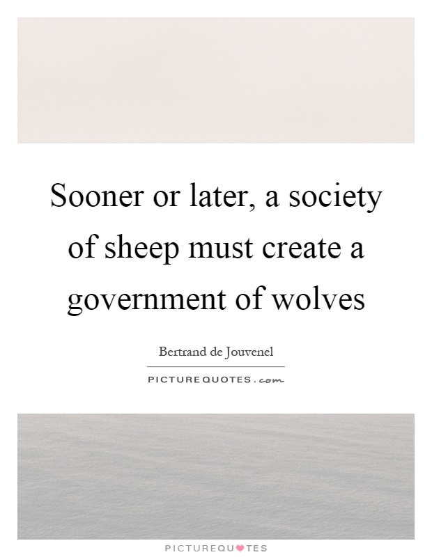 Sooner or later, a society of sheep must create a government of wolves Picture Quote #1