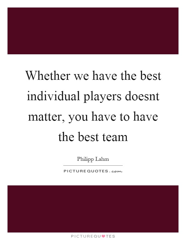 Whether we have the best individual players doesnt matter, you have to have the best team Picture Quote #1