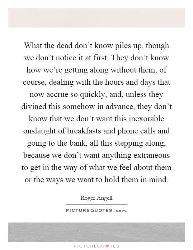 What the dead don't know piles up, though we don't notice it at first. They don't know how we're getting along without them, of course, dealing with the hours and days that now accrue so quickly, and, unless they divined this somehow in advance, they don't know that we don't want this inexorable onslaught of breakfasts and phone calls and going to the bank, all this stepping along, because we don't want anything extraneous to get in the way of what we feel about them or the ways we want to hold them in mind Picture Quote #1