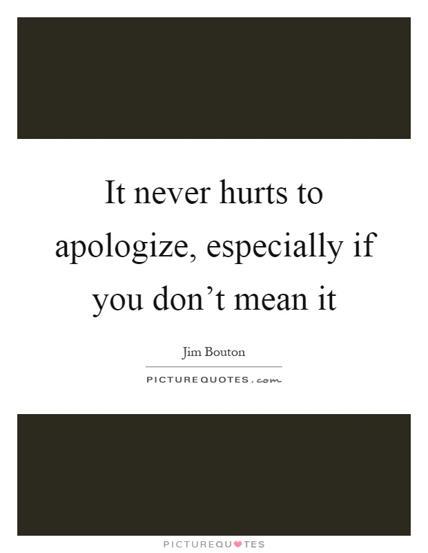 It never hurts to apologize, especially if you don't mean it Picture Quote #1