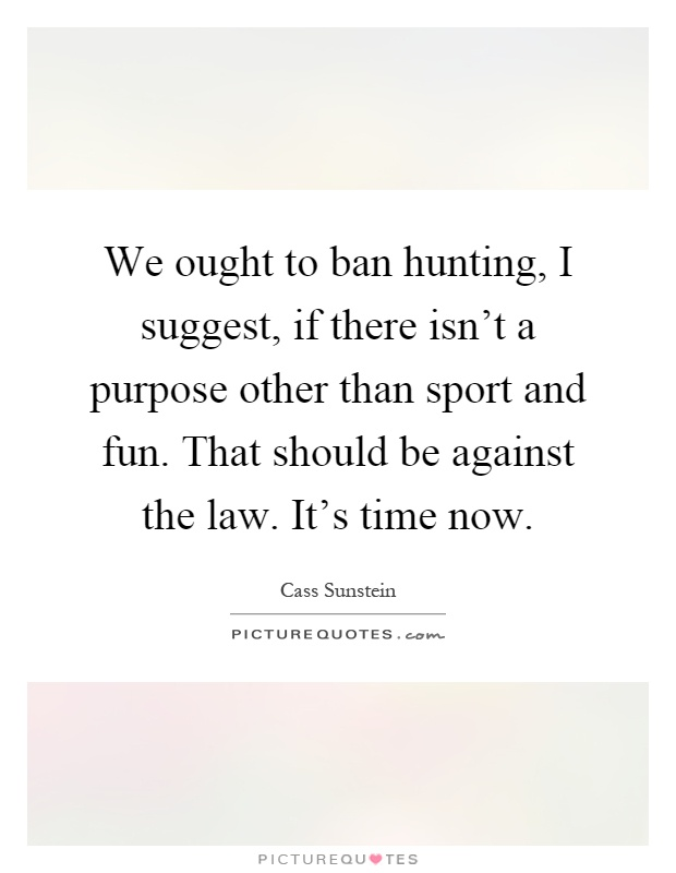 We ought to ban hunting, I suggest, if there isn't a purpose other than sport and fun. That should be against the law. It's time now Picture Quote #1