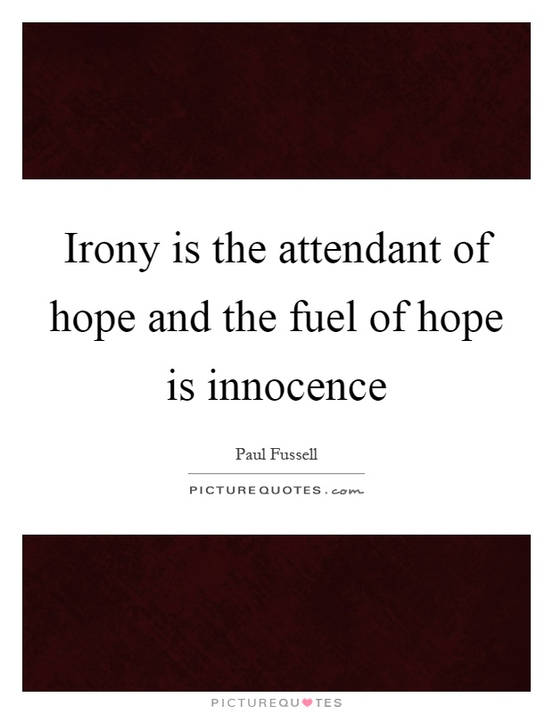 Irony is the attendant of hope and the fuel of hope is innocence Picture Quote #1