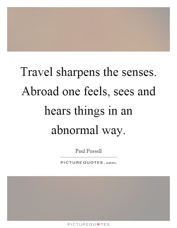 Travel sharpens the senses. Abroad one feels, sees and hears things in an abnormal way Picture Quote #1