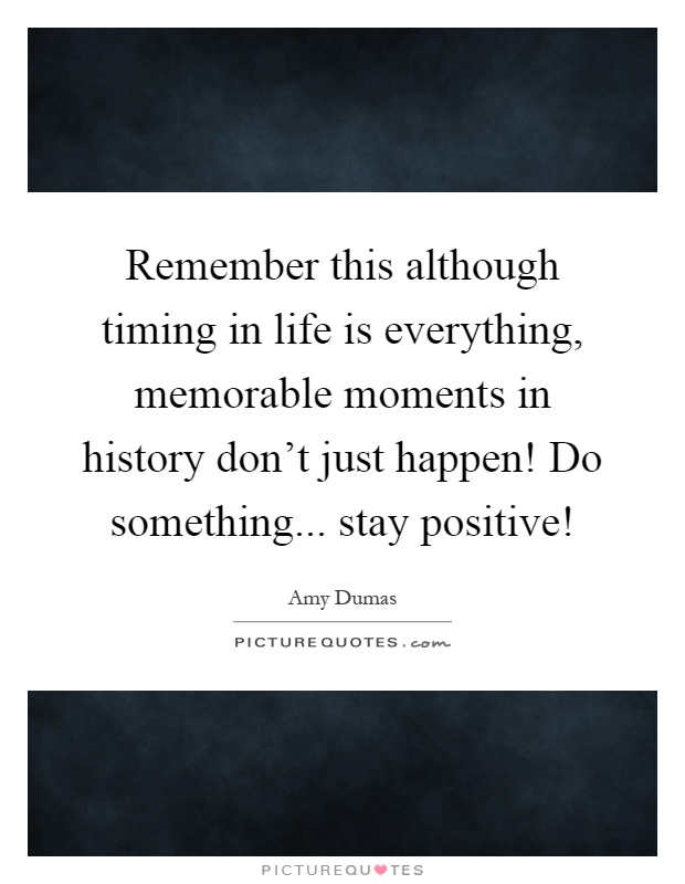 Remember this although timing in life is everything, memorable moments in history don't just happen! Do something... stay positive! Picture Quote #1