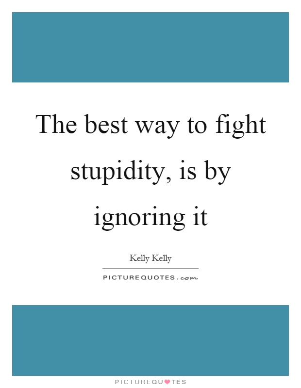 The best way to fight stupidity, is by ignoring it Picture Quote #1