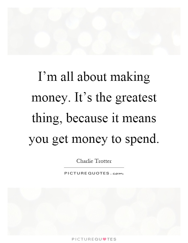 I'm all about making money. It's the greatest thing, because it means you get money to spend Picture Quote #1