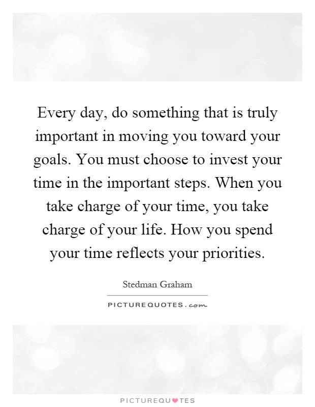 Every day, do something that is truly important in moving you toward your goals. You must choose to invest your time in the important steps. When you take charge of your time, you take charge of your life. How you spend your time reflects your priorities Picture Quote #1