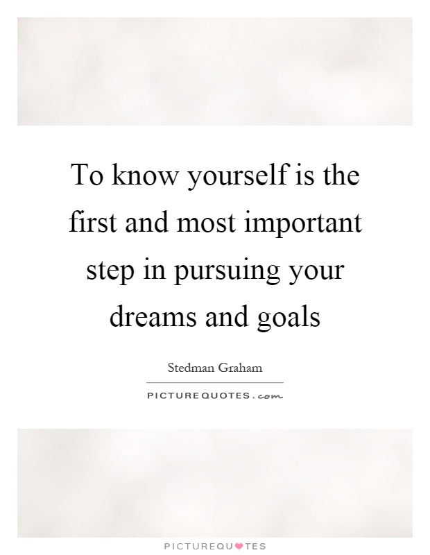 To know yourself is the first and most important step in pursuing your dreams and goals Picture Quote #1