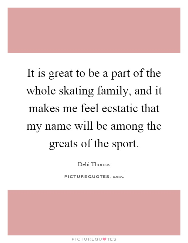 It is great to be a part of the whole skating family, and it makes me feel ecstatic that my name will be among the greats of the sport Picture Quote #1