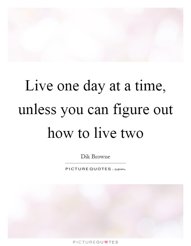Live one day at a time, unless you can figure out how to live two Picture Quote #1