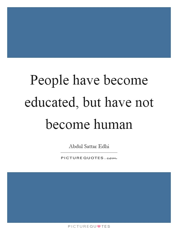 People have become educated, but have not become human Picture Quote #1
