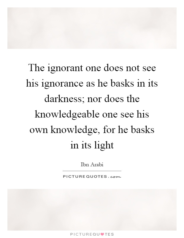 The ignorant one does not see his ignorance as he basks in its darkness; nor does the knowledgeable one see his own knowledge, for he basks in its light Picture Quote #1