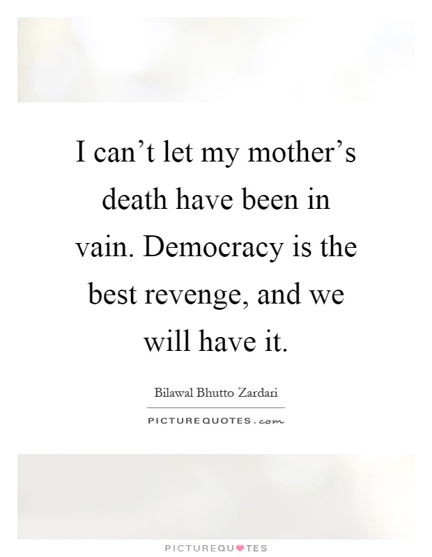I can't let my mother's death have been in vain. Democracy is the best revenge, and we will have it Picture Quote #1