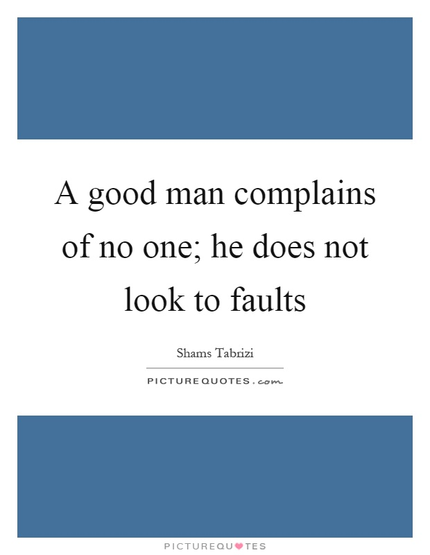 A good man complains of no one; he does not look to faults Picture Quote #1