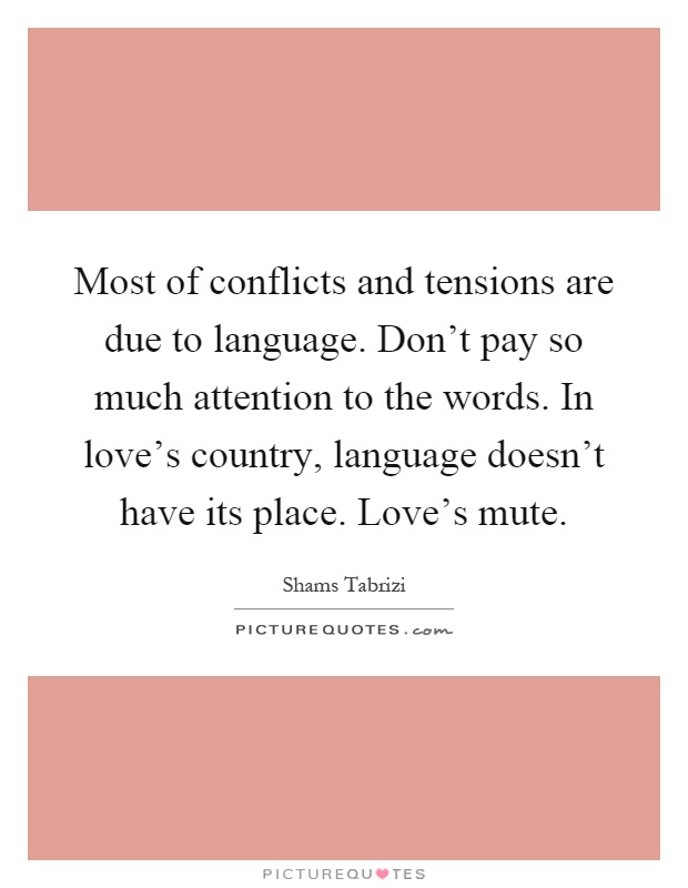 Most of conflicts and tensions are due to language. Don't pay so much attention to the words. In love's country, language doesn't have its place. Love's mute Picture Quote #1
