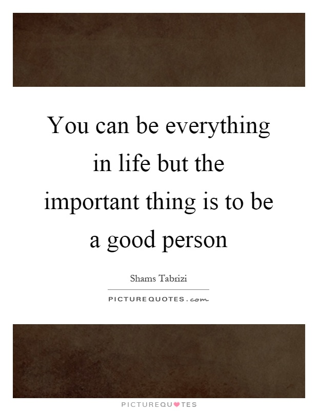 You can be everything in life but the important thing is to be a good person Picture Quote #1