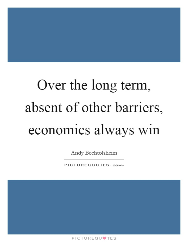 Over the long term, absent of other barriers, economics always win Picture Quote #1