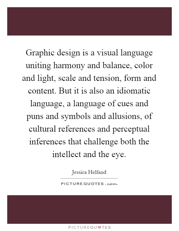 Graphic design is a visual language uniting harmony and balance, color and light, scale and tension, form and content. But it is also an idiomatic language, a language of cues and puns and symbols and allusions, of cultural references and perceptual inferences that challenge both the intellect and the eye Picture Quote #1