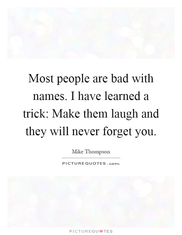 Most people are bad with names. I have learned a trick: Make them laugh and they will never forget you Picture Quote #1