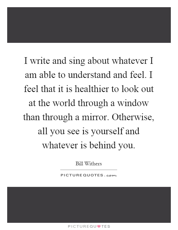 I write and sing about whatever I am able to understand and feel. I feel that it is healthier to look out at the world through a window than through a mirror. Otherwise, all you see is yourself and whatever is behind you Picture Quote #1