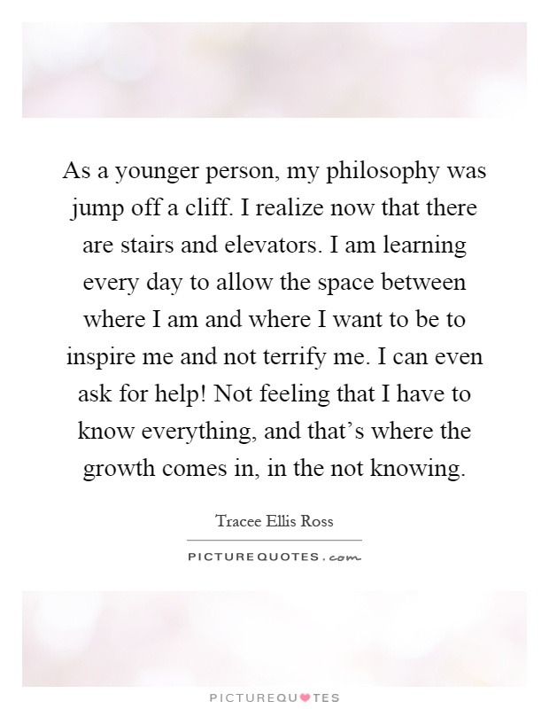 As a younger person, my philosophy was jump off a cliff. I realize now that there are stairs and elevators. I am learning every day to allow the space between where I am and where I want to be to inspire me and not terrify me. I can even ask for help! Not feeling that I have to know everything, and that's where the growth comes in, in the not knowing Picture Quote #1