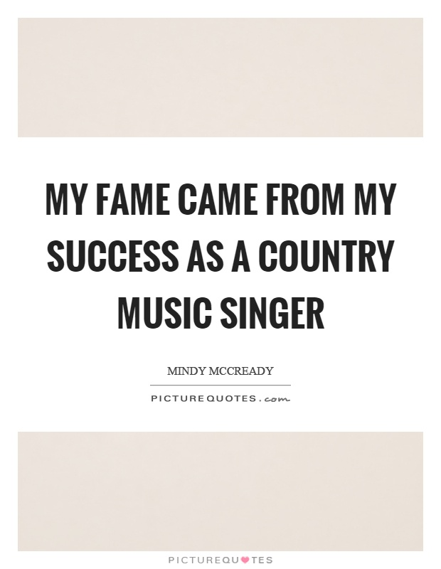 My fame came from my success as a country music singer Picture Quote #1
