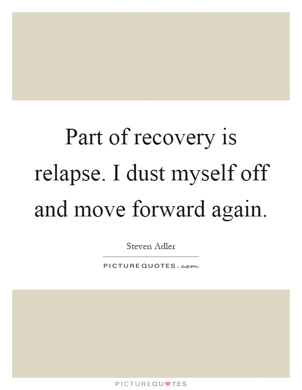 Part of recovery is relapse. I dust myself off and move forward again Picture Quote #1