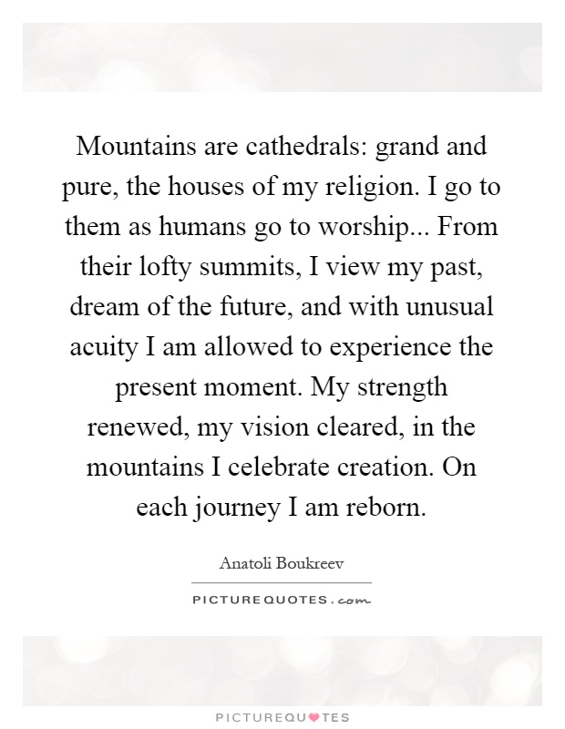 Mountains are cathedrals: grand and pure, the houses of my religion. I go to them as humans go to worship... From their lofty summits, I view my past, dream of the future, and with unusual acuity I am allowed to experience the present moment. My strength renewed, my vision cleared, in the mountains I celebrate creation. On each journey I am reborn Picture Quote #1