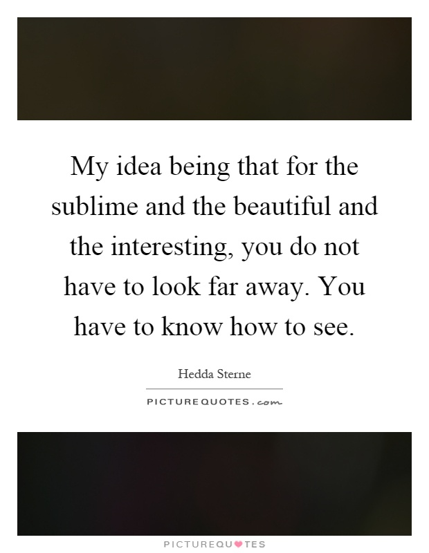 My idea being that for the sublime and the beautiful and the interesting, you do not have to look far away. You have to know how to see Picture Quote #1