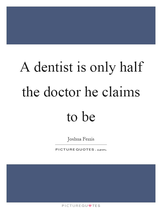 A dentist is only half the doctor he claims to be Picture Quote #1