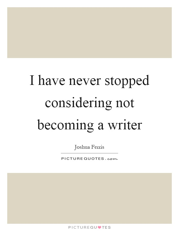 I have never stopped considering not becoming a writer Picture Quote #1
