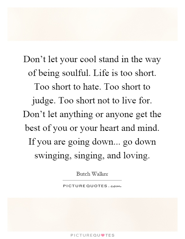 Don't let your cool stand in the way of being soulful. Life is too short. Too short to hate. Too short to judge. Too short not to live for. Don't let anything or anyone get the best of you or your heart and mind. If you are going down... go down swinging, singing, and loving Picture Quote #1