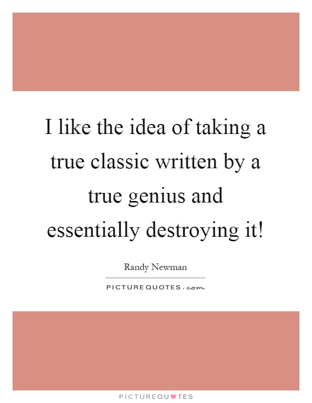 I like the idea of taking a true classic written by a true genius and essentially destroying it! Picture Quote #1