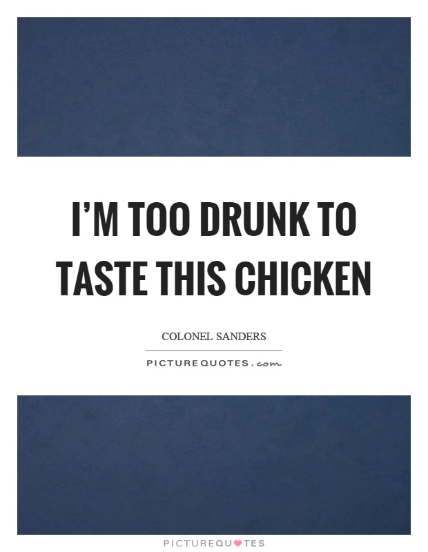 I'm too drunk to taste this chicken Picture Quote #1