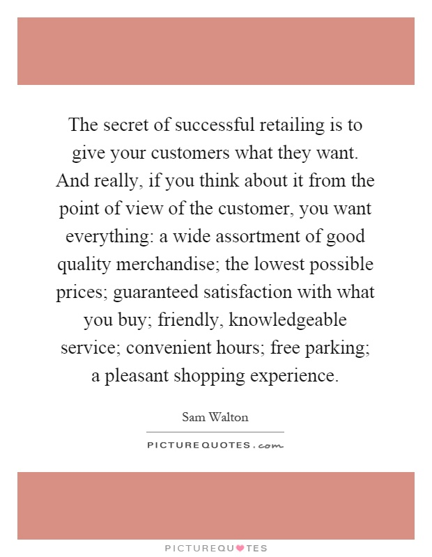 The secret of successful retailing is to give your customers what they want. And really, if you think about it from the point of view of the customer, you want everything: a wide assortment of good quality merchandise; the lowest possible prices; guaranteed satisfaction with what you buy; friendly, knowledgeable service; convenient hours; free parking; a pleasant shopping experience Picture Quote #1