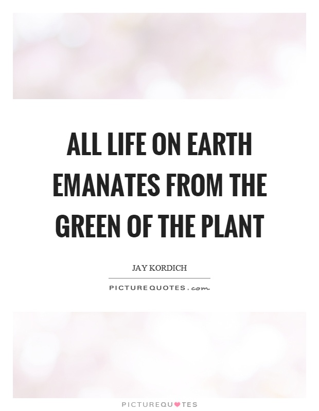 All life on earth emanates from the green of the plant Picture Quote #1